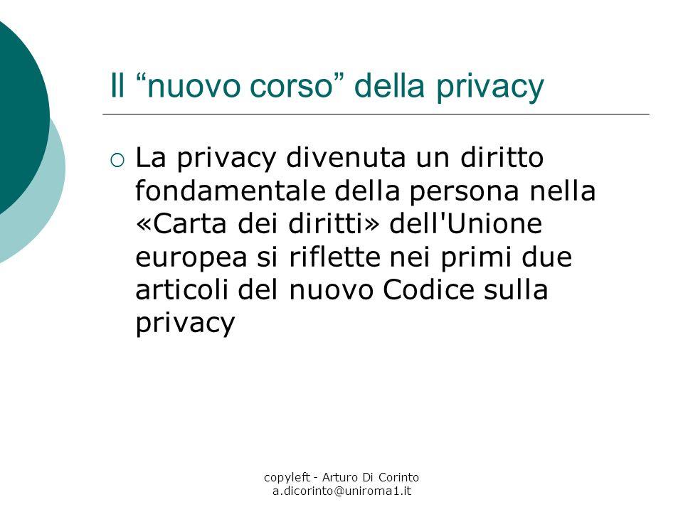 copyleft - Arturo Di Corinto a.dicorinto@uniroma1.it Il nuovo corso della privacy La privacy divenuta un diritto fondamentale della persona nella «Carta dei diritti» dell Unione europea si riflette nei primi due articoli del nuovo Codice sulla privacy