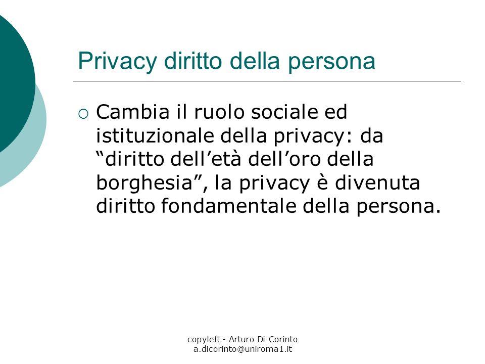 copyleft - Arturo Di Corinto a.dicorinto@uniroma1.it Privacy diritto della persona Cambia il ruolo sociale ed istituzionale della privacy: da diritto delletà delloro della borghesia, la privacy è divenuta diritto fondamentale della persona.
