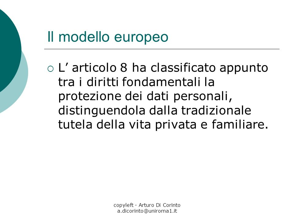 copyleft - Arturo Di Corinto a.dicorinto@uniroma1.it Il modello europeo L articolo 8 ha classificato appunto tra i diritti fondamentali la protezione dei dati personali, distinguendola dalla tradizionale tutela della vita privata e familiare.