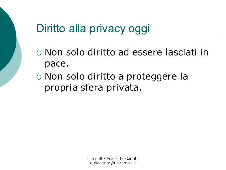 copyleft - Arturo Di Corinto a.dicorinto@uniroma1.it Diritto alla privacy oggi Non solo diritto ad essere lasciati in pace. Non solo diritto a protegg