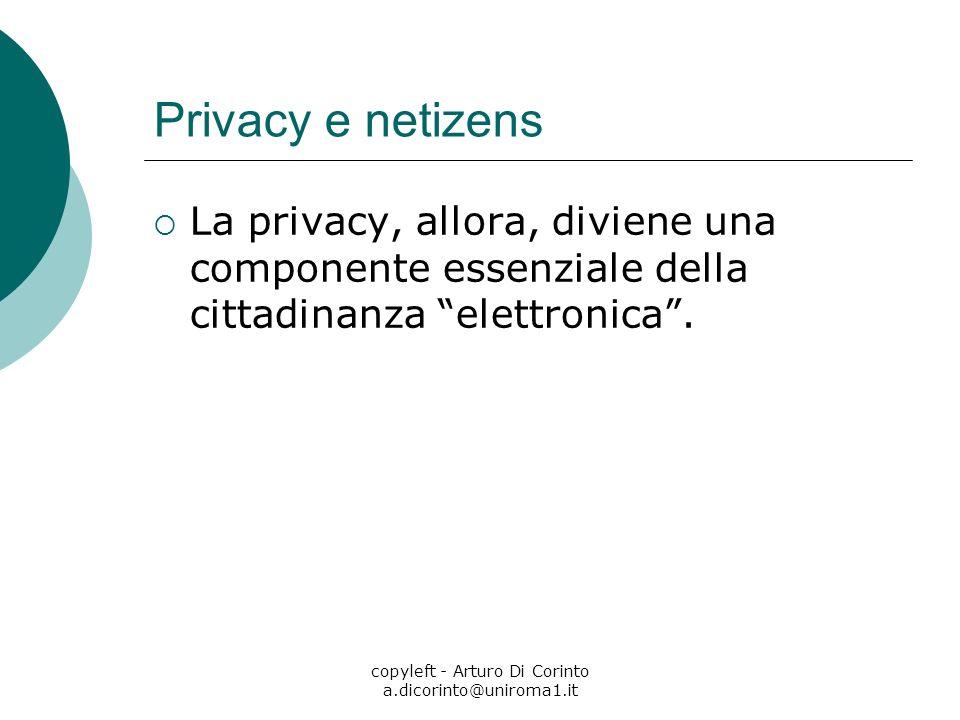 copyleft - Arturo Di Corinto a.dicorinto@uniroma1.it Privacy e netizens La privacy, allora, diviene una componente essenziale della cittadinanza elett