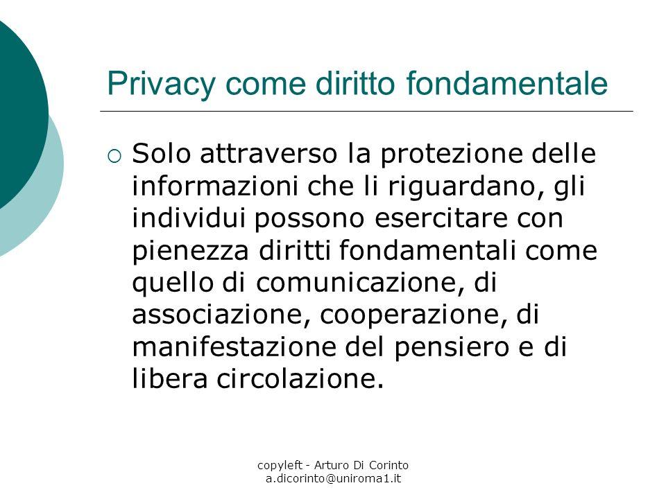 copyleft - Arturo Di Corinto a.dicorinto@uniroma1.it Privacy come diritto fondamentale Solo attraverso la protezione delle informazioni che li riguardano, gli individui possono esercitare con pienezza diritti fondamentali come quello di comunicazione, di associazione, cooperazione, di manifestazione del pensiero e di libera circolazione.