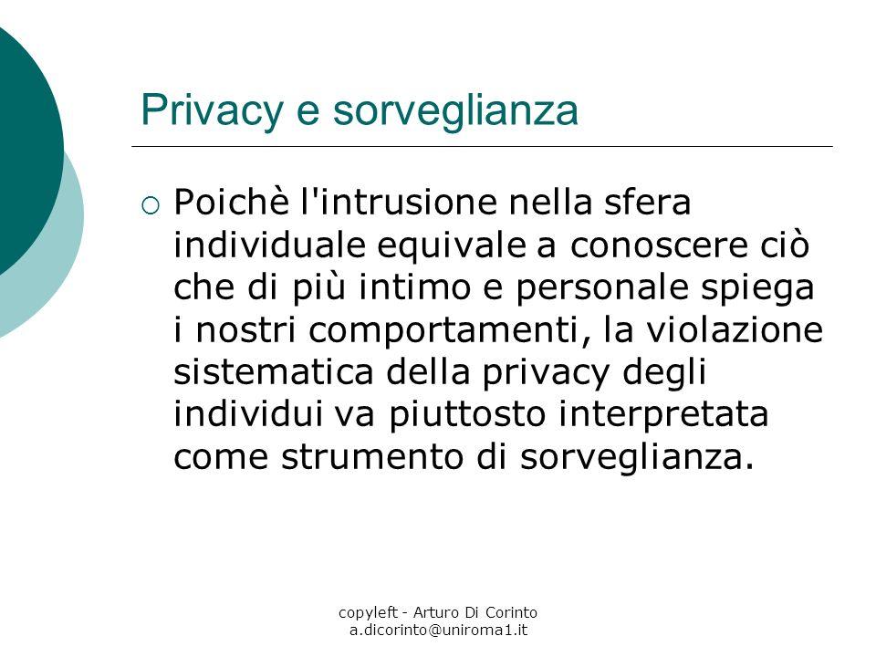 copyleft - Arturo Di Corinto a.dicorinto@uniroma1.it Privacy e sorveglianza Poichè l intrusione nella sfera individuale equivale a conoscere ciò che di più intimo e personale spiega i nostri comportamenti, la violazione sistematica della privacy degli individui va piuttosto interpretata come strumento di sorveglianza.