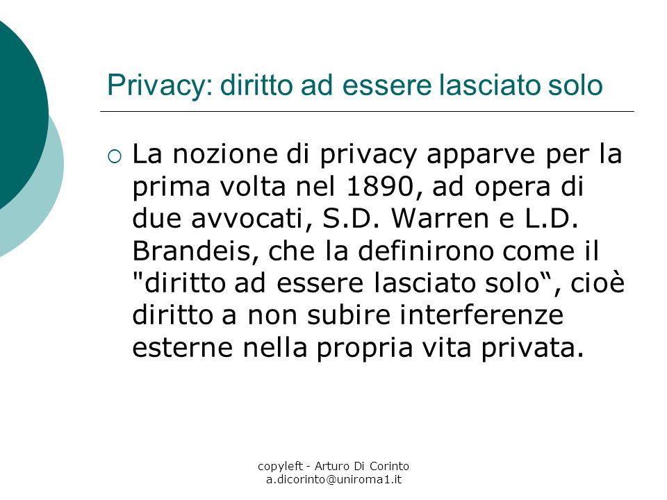 copyleft - Arturo Di Corinto a.dicorinto@uniroma1.it Privacy: diritto ad essere lasciato solo La nozione di privacy apparve per la prima volta nel 189