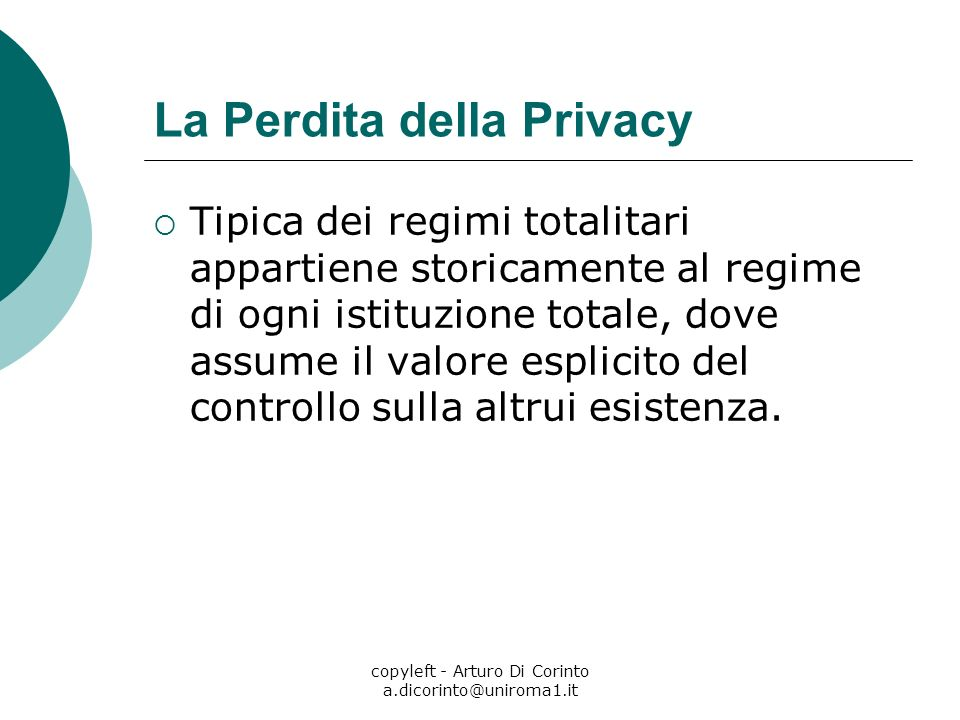 copyleft - Arturo Di Corinto a.dicorinto@uniroma1.it La Perdita della Privacy Tipica dei regimi totalitari appartiene storicamente al regime di ogni istituzione totale, dove assume il valore esplicito del controllo sulla altrui esistenza.