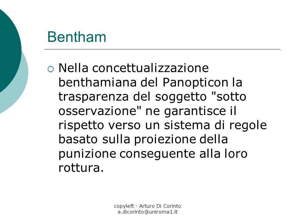 copyleft - Arturo Di Corinto a.dicorinto@uniroma1.it Bentham Nella concettualizzazione benthamiana del Panopticon la trasparenza del soggetto sotto osservazione ne garantisce il rispetto verso un sistema di regole basato sulla proiezione della punizione conseguente alla loro rottura.