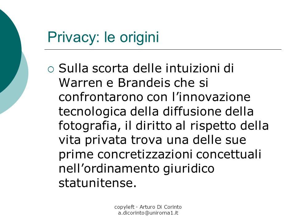copyleft - Arturo Di Corinto a.dicorinto@uniroma1.it Privacy: le origini Sulla scorta delle intuizioni di Warren e Brandeis che si confrontarono con l