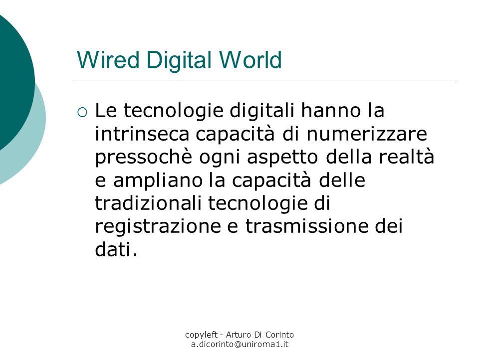 copyleft - Arturo Di Corinto a.dicorinto@uniroma1.it Wired Digital World Le tecnologie digitali hanno la intrinseca capacità di numerizzare pressochè ogni aspetto della realtà e ampliano la capacità delle tradizionali tecnologie di registrazione e trasmissione dei dati.