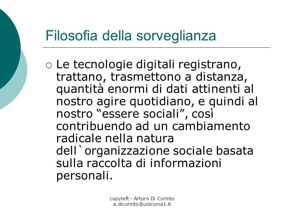 copyleft - Arturo Di Corinto a.dicorinto@uniroma1.it Filosofia della sorveglianza Le tecnologie digitali registrano, trattano, trasmettono a distanza,
