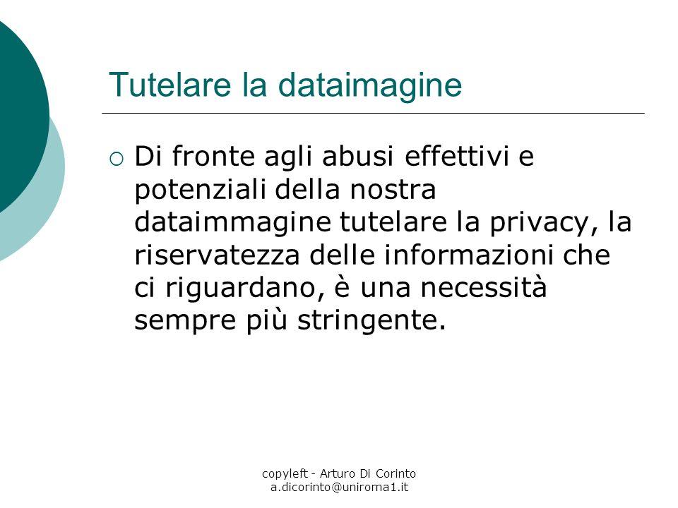copyleft - Arturo Di Corinto a.dicorinto@uniroma1.it Tutelare la dataimagine Di fronte agli abusi effettivi e potenziali della nostra dataimmagine tutelare la privacy, la riservatezza delle informazioni che ci riguardano, è una necessità sempre più stringente.
