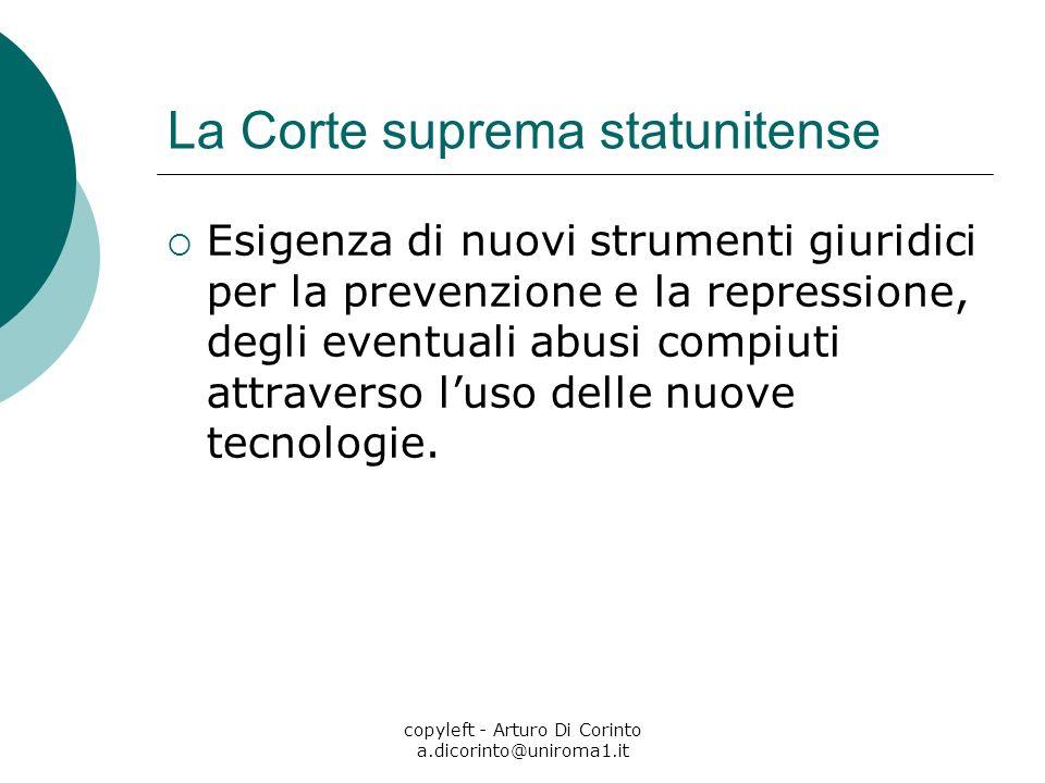copyleft - Arturo Di Corinto a.dicorinto@uniroma1.it La Corte suprema statunitense Esigenza di nuovi strumenti giuridici per la prevenzione e la repressione, degli eventuali abusi compiuti attraverso luso delle nuove tecnologie.