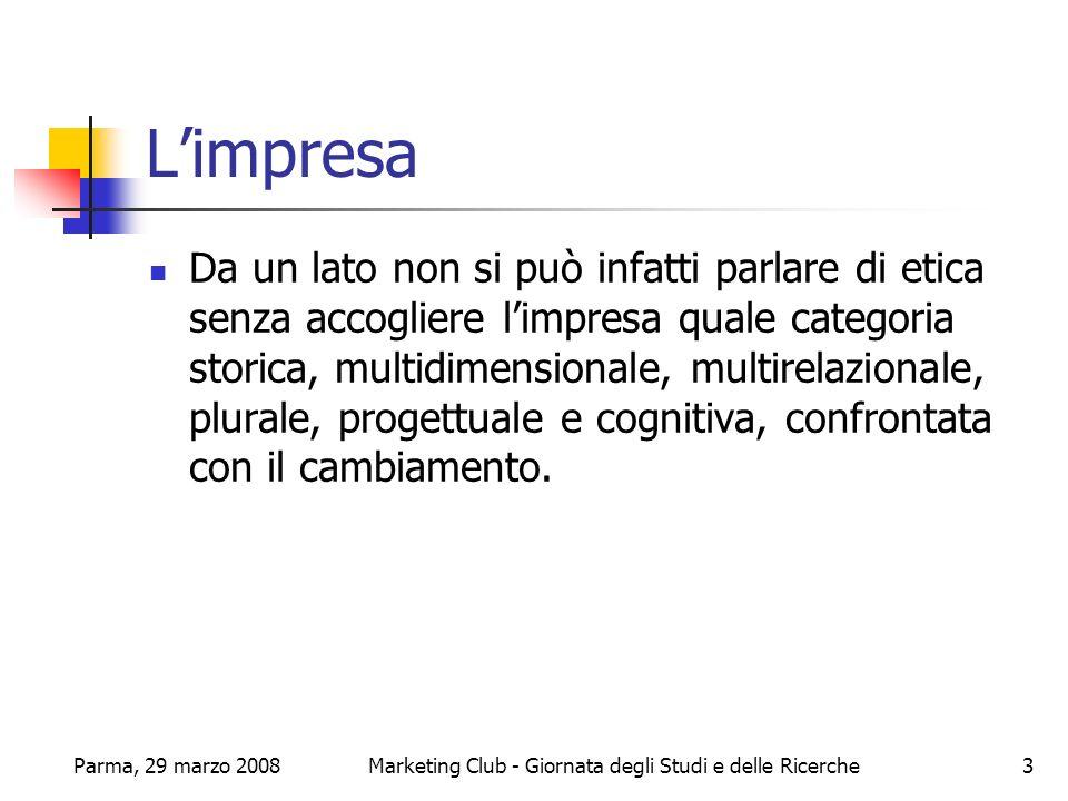 Parma, 29 marzo 2008Marketing Club - Giornata degli Studi e delle Ricerche14 Lanalisi causale Alla base dei suddetti principi si cercherà di compiere unanalisi causale della natura dellazienda, tenendo presente che la mission riflette questa natura.