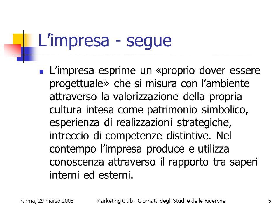 Parma, 29 marzo 2008Marketing Club - Giornata degli Studi e delle Ricerche6 Limpresa - segue Limpresa non può sottovalutare limpatto, in positivo e in negativo, delle proprie scelte.