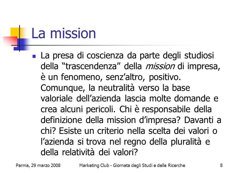 Parma, 29 marzo 2008Marketing Club - Giornata degli Studi e delle Ricerche9 La mission - segue Il mondo degli affari è alla ricerca di una mission che sia nobile però realistica dal punto di vista economico.