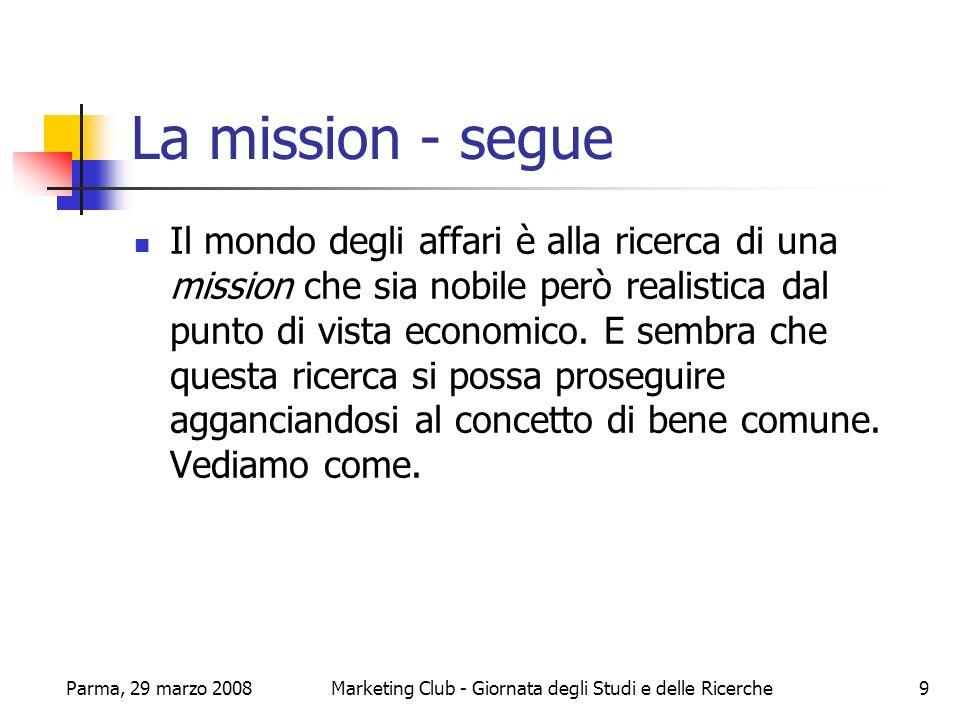 Parma, 29 marzo 2008Marketing Club - Giornata degli Studi e delle Ricerche10 La proposta personalista Alla luce delle riflessioni finora maturate tre sono gli elementi essenziali del bene comune verso il quale dovrebbe orientarsi limpresa.