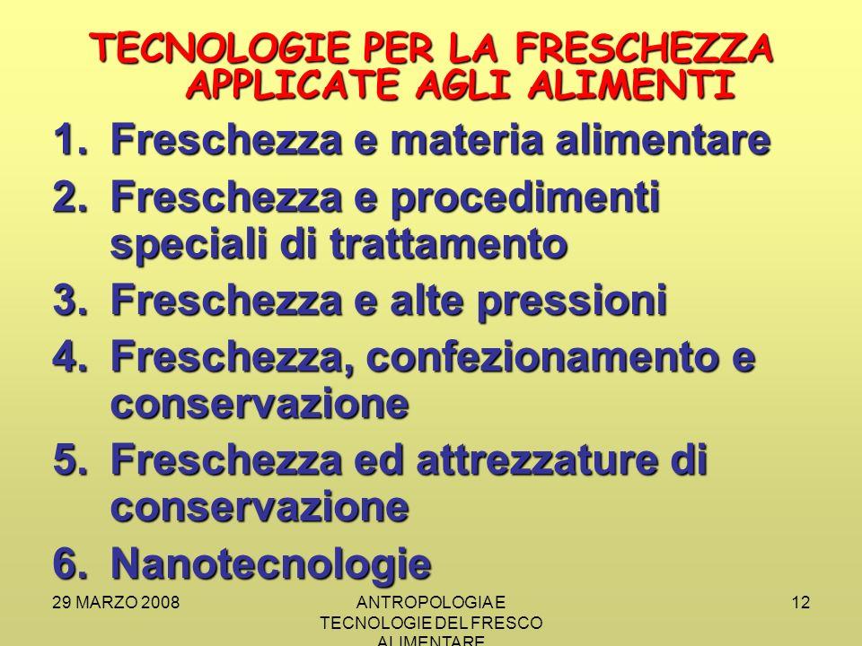 29 MARZO 2008ANTROPOLOGIA E TECNOLOGIE DEL FRESCO ALIMENTARE 12 TECNOLOGIE PER LA FRESCHEZZA APPLICATE AGLI ALIMENTI 1.Freschezza e materia alimentare 2.Freschezza e procedimenti speciali di trattamento 3.Freschezza e alte pressioni 4.Freschezza, confezionamento e conservazione 5.Freschezza ed attrezzature di conservazione 6.Nanotecnologie