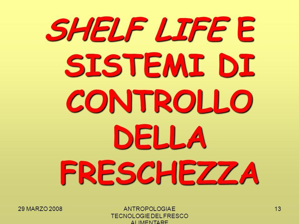 29 MARZO 2008ANTROPOLOGIA E TECNOLOGIE DEL FRESCO ALIMENTARE 13 SHELF LIFE E SISTEMI DI CONTROLLO DELLA FRESCHEZZA