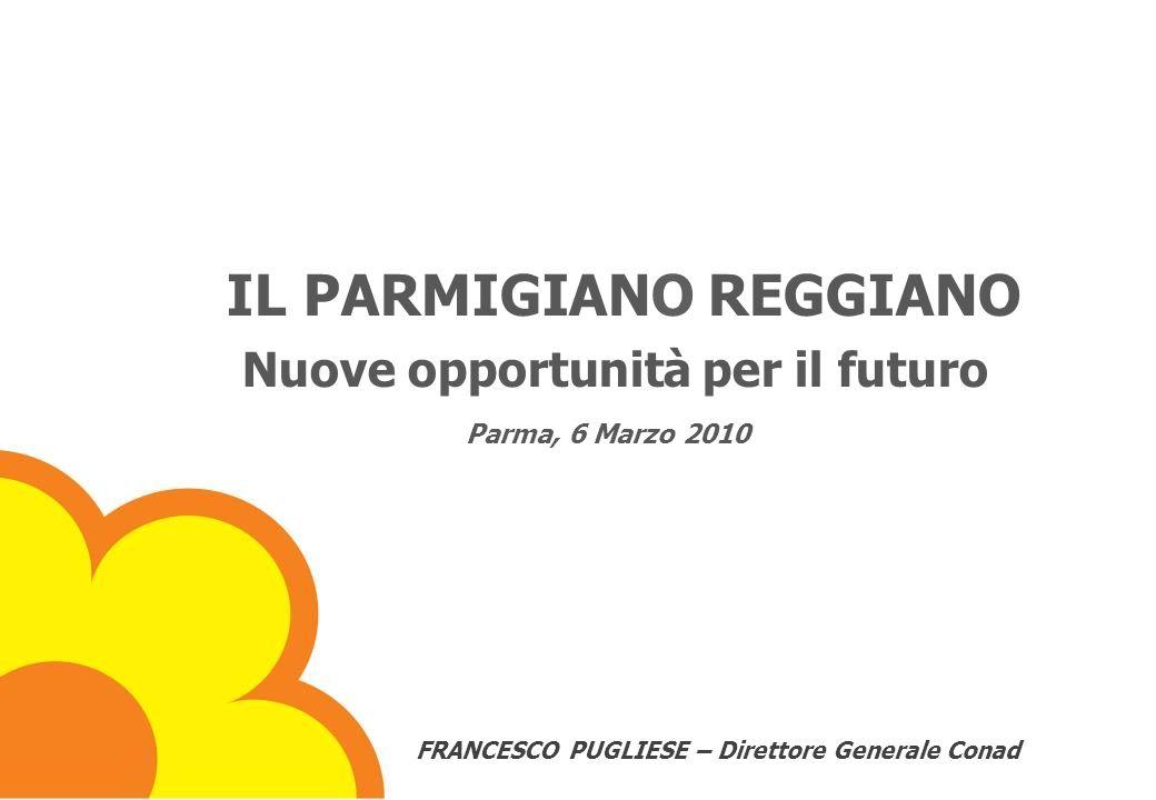 Il Parmigiano Reggiano – nuove opportunità per il futuro Parma, 6 marzo 2010 IL PARMIGIANO REGGIANO Nuove opportunità per il futuro Parma, 6 Marzo 2010 FRANCESCO PUGLIESE – Direttore Generale Conad