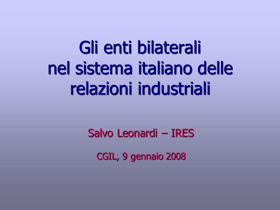 Gli enti bilaterali nel sistema italiano delle relazioni industriali Salvo Leonardi – IRES CGIL, 9 gennaio 2008