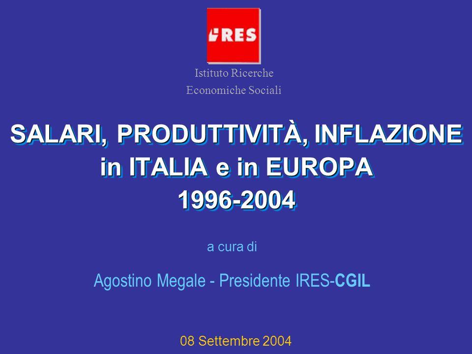 SALARI, PRODUTTIVITÀ, INFLAZIONE in ITALIA e in EUROPA 1996-2004 a cura di Agostino Megale - Presidente IRES- CGIL Istituto Ricerche Economiche Sociali 08 Settembre 2004