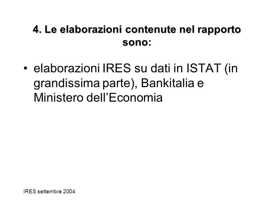 IRES settembre 2004 4. Le elaborazioni contenute nel rapporto sono: elaborazioni IRES su dati in ISTAT (in grandissima parte), Bankitalia e Ministero