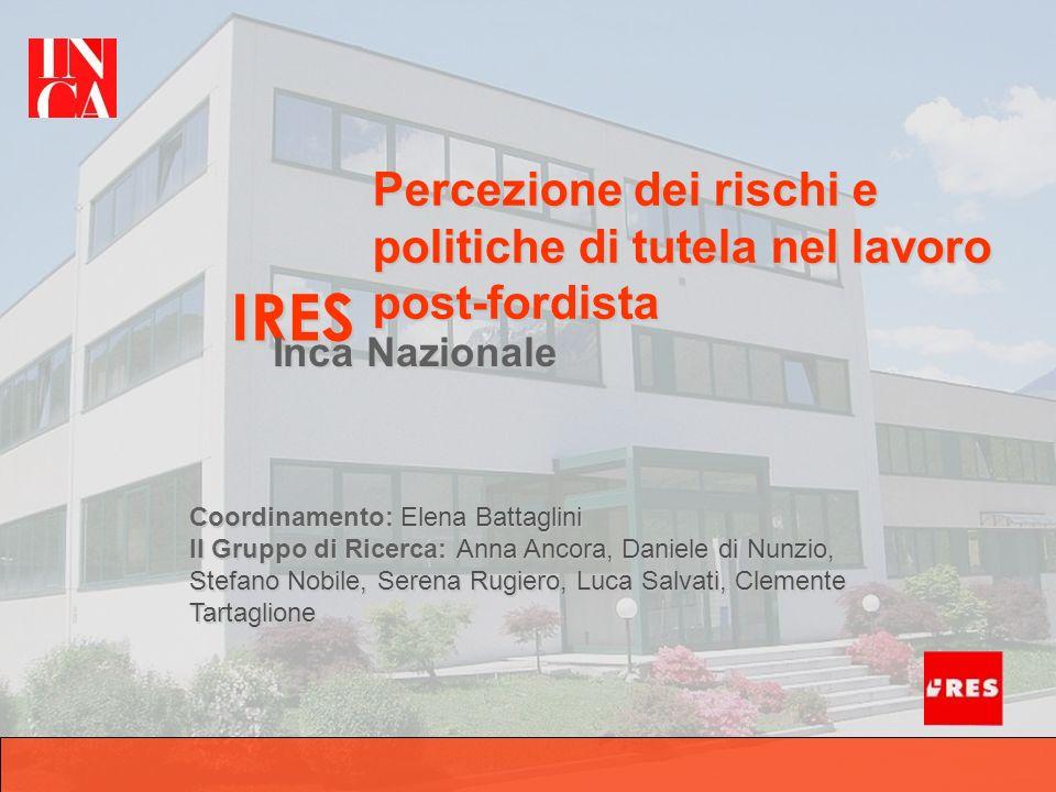 IRES Inca Nazionale Percezione dei rischi e politiche di tutela nel lavoro post-fordista Coordinamento: Elena Battaglini Il Gruppo di Ricerca: Anna An