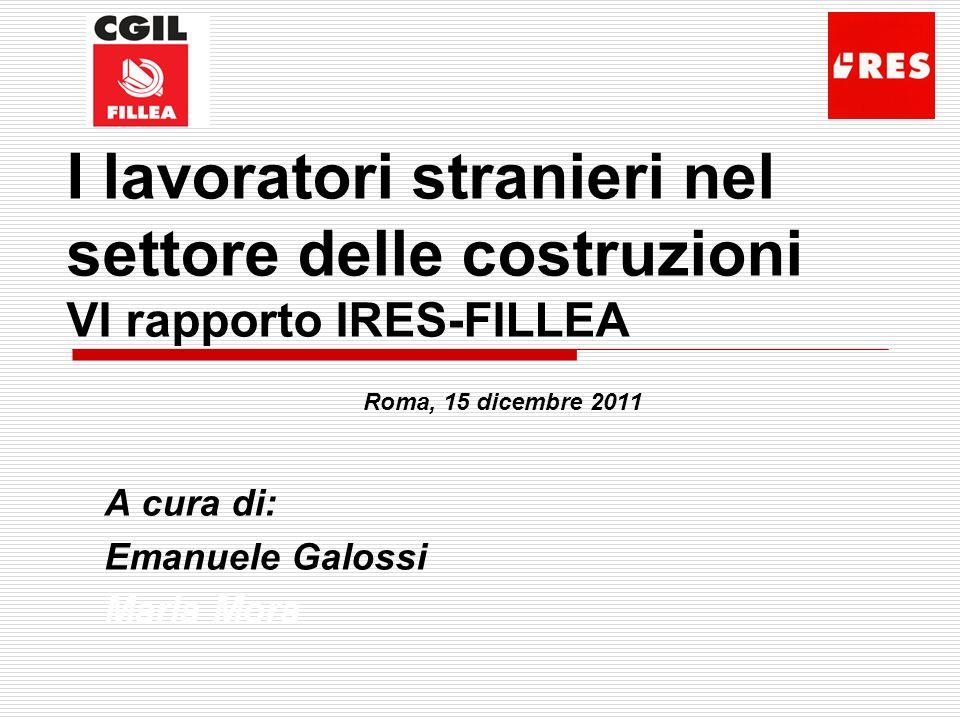 I lavoratori stranieri nel settore delle costruzioni VI rapporto IRES-FILLEA Roma, 15 dicembre 2011 A cura di: Emanuele Galossi Maria Mora