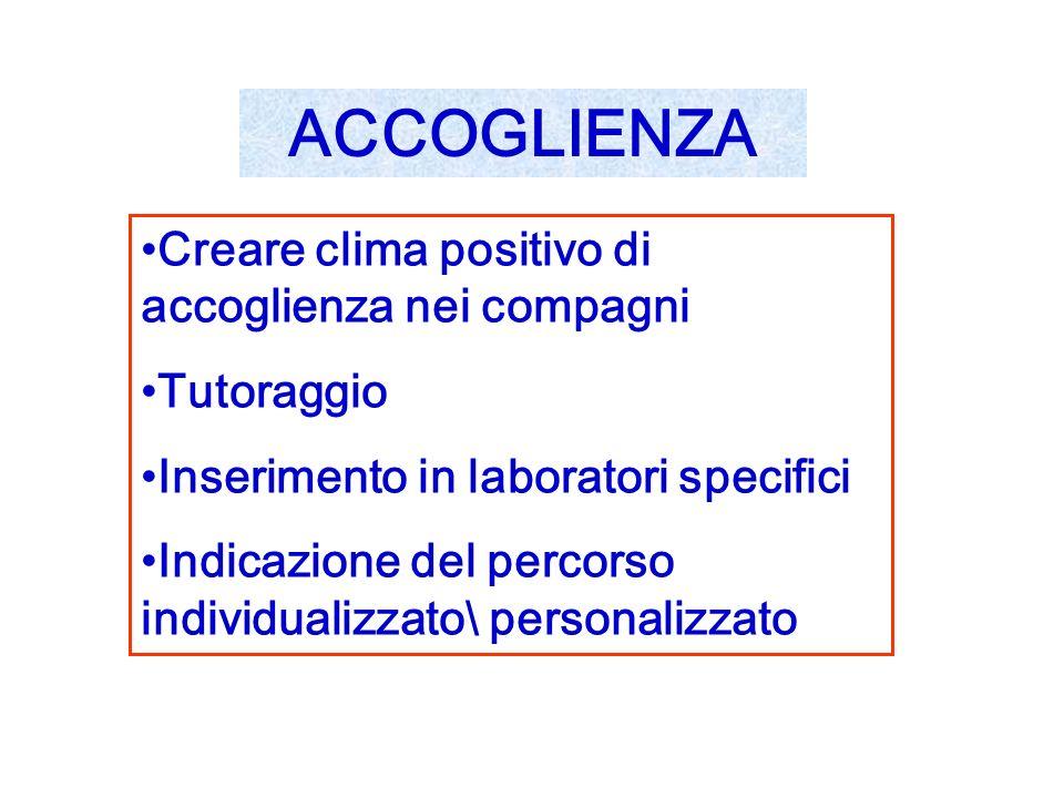 Creare clima positivo di accoglienza nei compagni Tutoraggio Inserimento in laboratori specifici Indicazione del percorso individualizzato\ personalizzato ACCOGLIENZA