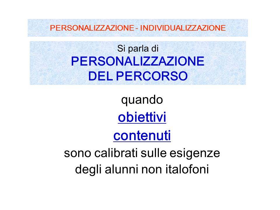 PERSONALIZZAZIONE - INDIVIDUALIZZAZIONE quando obiettivi contenuti sono calibrati sulle esigenze degli alunni non italofoni Si parla di PERSONALIZZAZIONE DEL PERCORSO