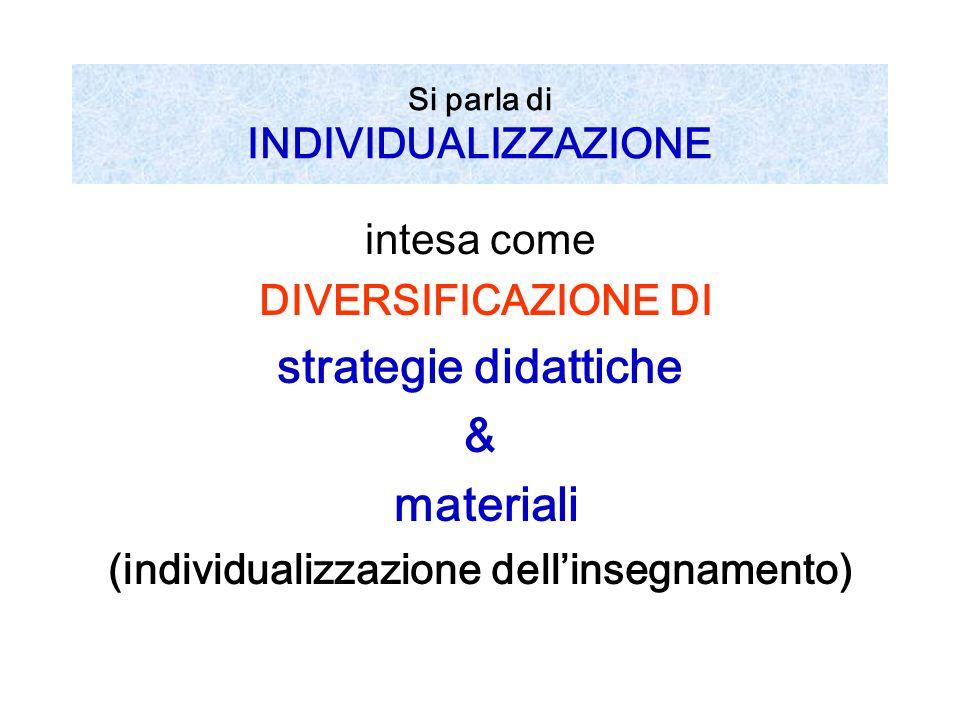 Si parla di INDIVIDUALIZZAZIONE intesa come DIVERSIFICAZIONE DI strategie didattiche & materiali (individualizzazione dellinsegnamento)