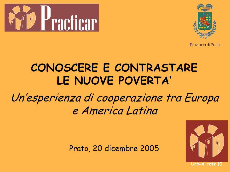 Urb-Al rete 10 CONOSCERE E CONTRASTARE LE NUOVE POVERTA Unesperienza di cooperazione tra Europa e America Latina Prato, 20 dicembre 2005 Provincia di Prato