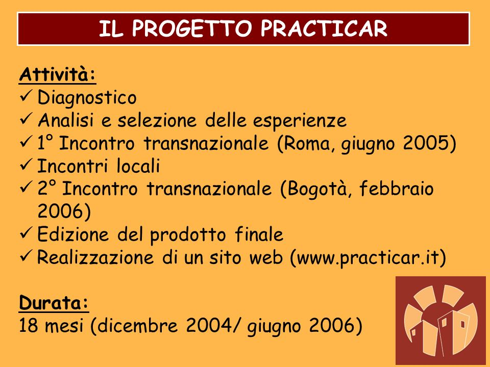 IL PROGETTO PRACTICAR Attività: Diagnostico Analisi e selezione delle esperienze 1° Incontro transnazionale (Roma, giugno 2005) Incontri locali 2° Inc