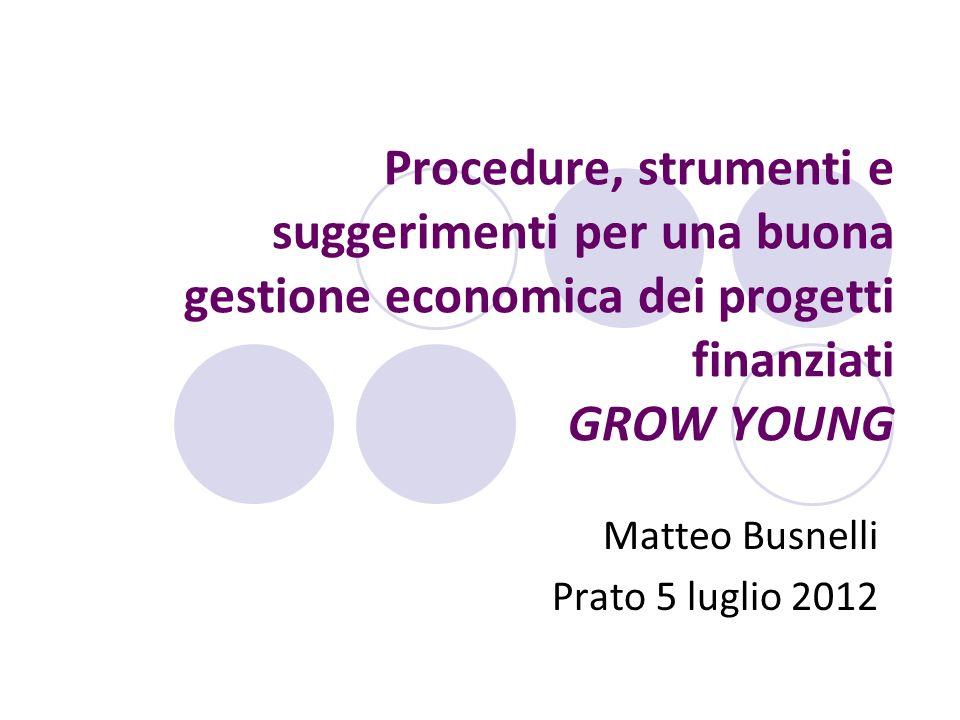 Procedure, strumenti e suggerimenti per una buona gestione economica dei progetti finanziati GROW YOUNG Matteo Busnelli Prato 5 luglio 2012