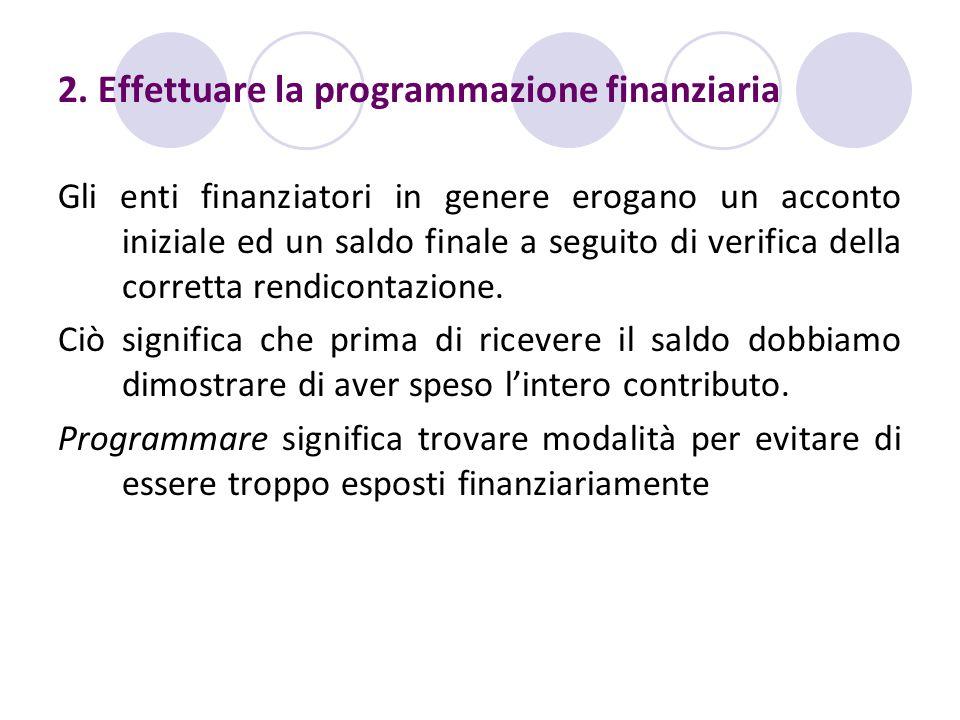 2. Effettuare la programmazione finanziaria Gli enti finanziatori in genere erogano un acconto iniziale ed un saldo finale a seguito di verifica della