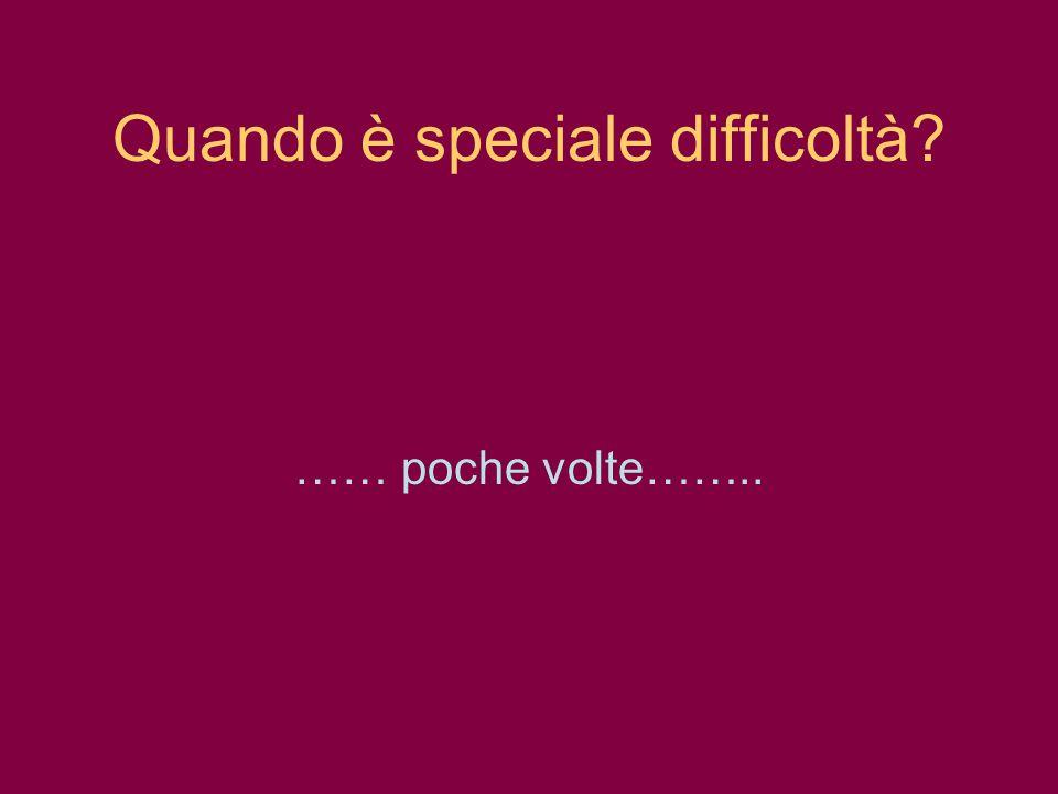 Quando è speciale difficoltà? …… poche volte……..