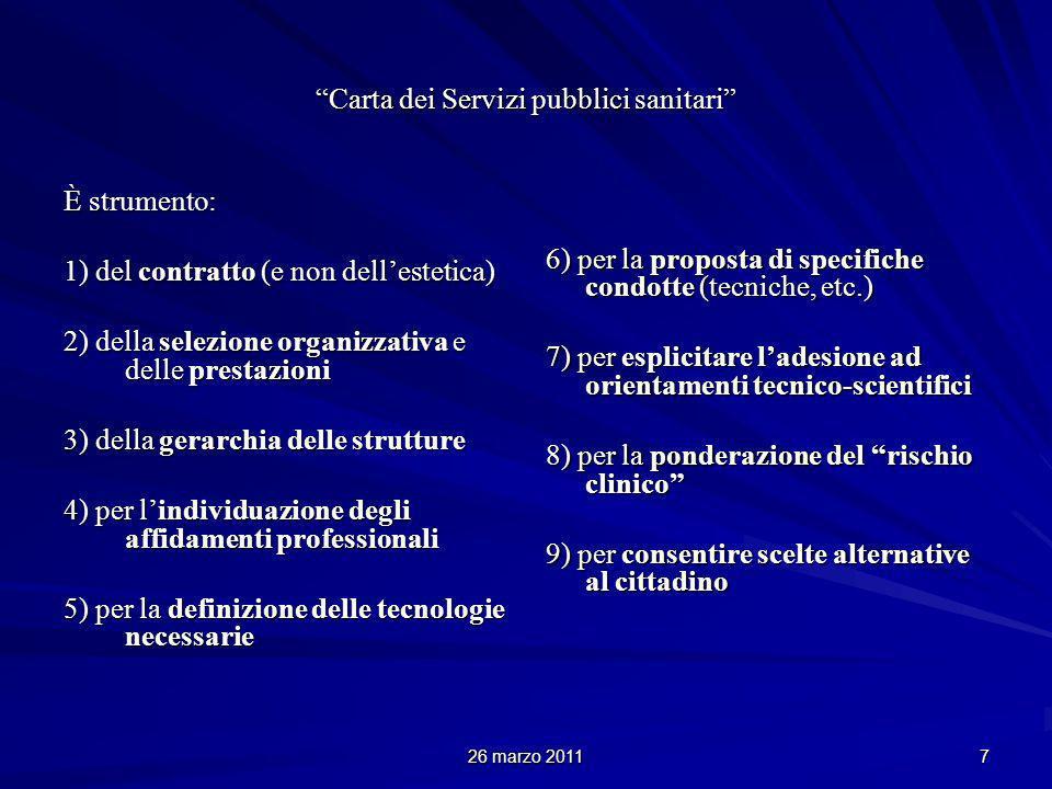 26 marzo 2011 7 Carta dei Servizi pubblici sanitari È strumento: 1) del contratto (e non dellestetica) 2) della selezione organizzativa e delle prestazioni 3) della gerarchia delle strutture 4) per lindividuazione degli affidamenti professionali 5) per la definizione delle tecnologie necessarie 6) per la proposta di specifiche condotte (tecniche, etc.) 7) per esplicitare ladesione ad orientamenti tecnico-scientifici 8) per la ponderazione del rischio clinico 9) per consentire scelte alternative al cittadino