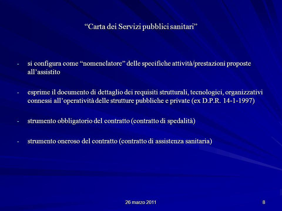 26 marzo 2011 9 Carta dei Servizi pubblici sanitari È strumento che contestualizza la presunzione generica di: IDONEITAADEGUATEZZA ACCREDITAMENTO FORMALE È strumento che supera, a favore del paziente, la presunzione di garanzia qualificata vs vincolo di protezione realizzabile (esigibile; effettiva)garanzia qualificata vs vincolo di protezione realizzabile (esigibile; effettiva)