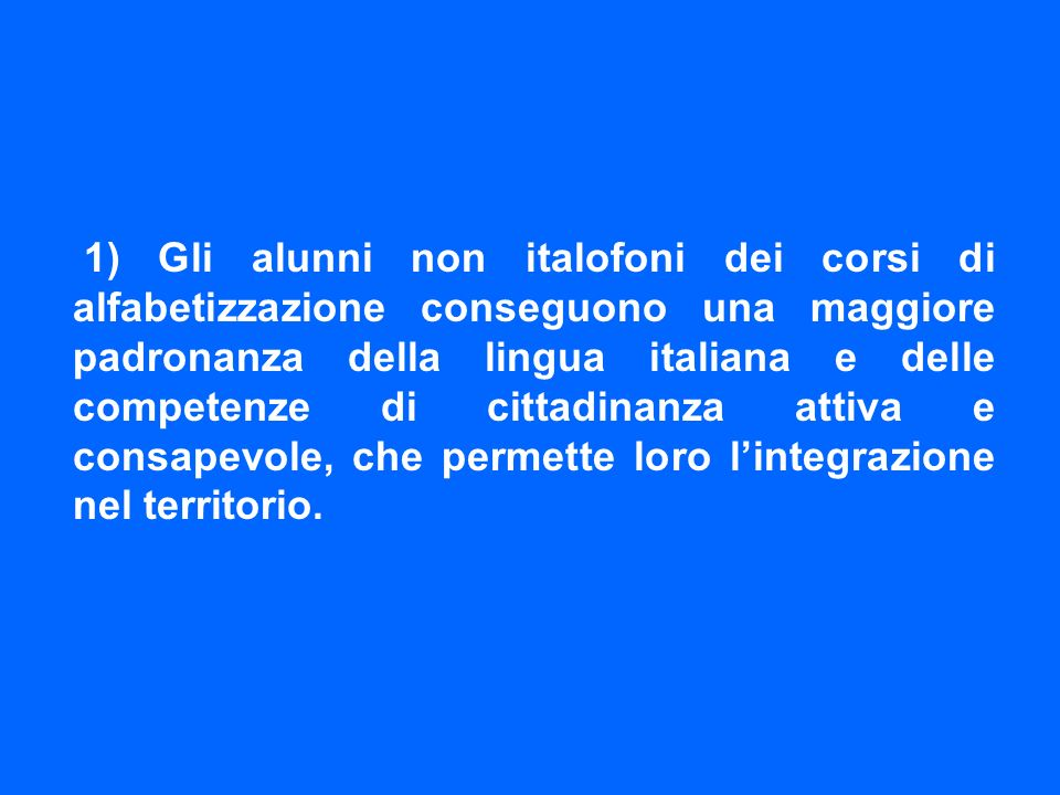 1) Gli alunni non italofoni dei corsi di alfabetizzazione conseguono una maggiore padronanza della lingua italiana e delle competenze di cittadinanza attiva e consapevole, che permette loro lintegrazione nel territorio.