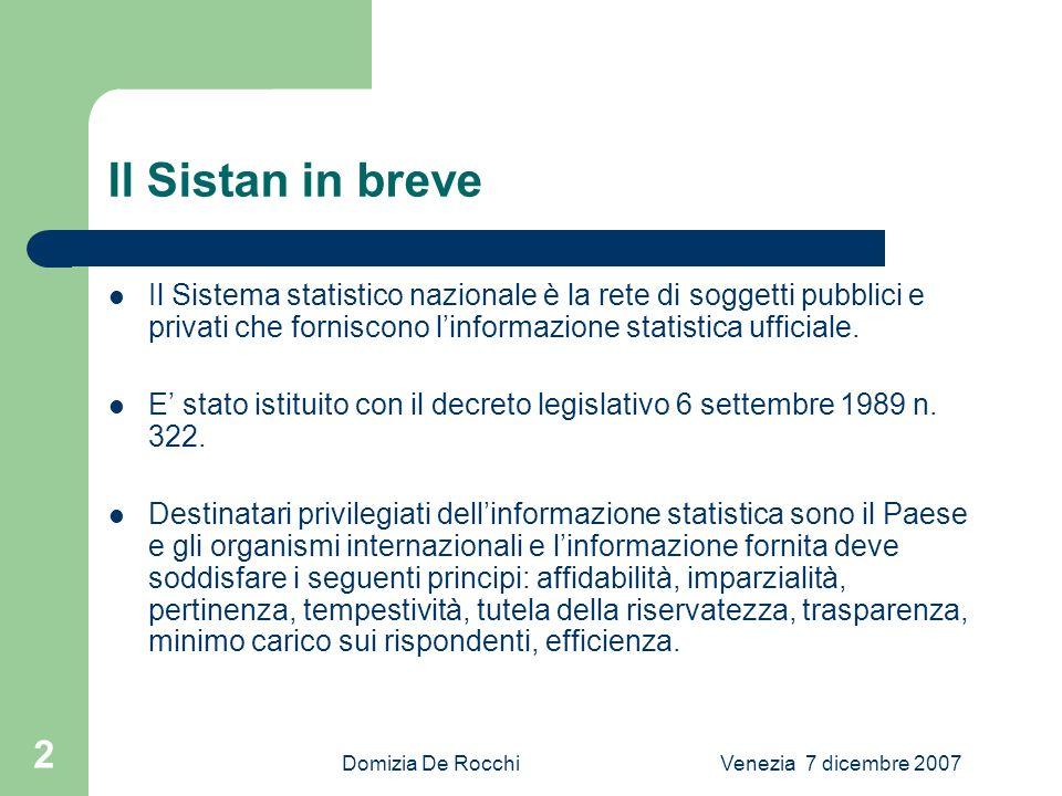 Domizia De RocchiVenezia 7 dicembre 2007 2 Il Sistan in breve Il Sistema statistico nazionale è la rete di soggetti pubblici e privati che forniscono linformazione statistica ufficiale.