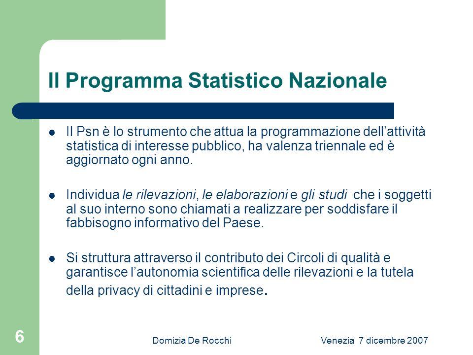 Domizia De RocchiVenezia 7 dicembre 2007 6 Il Programma Statistico Nazionale Il Psn è lo strumento che attua la programmazione dellattività statistica di interesse pubblico, ha valenza triennale ed è aggiornato ogni anno.