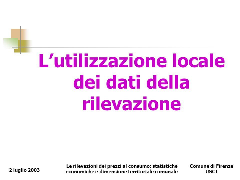 Le rilevazioni dei prezzi al consumo: statistiche economiche e dimensione territoriale comunale Comune di Firenze USCI 2 luglio 2003 Lutilizzazione locale dei dati della rilevazione