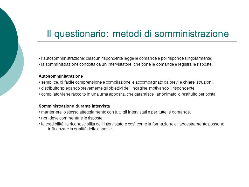Il questionario: metodi di somministrazione lautosomministrazione: ciascun rispondente legge le domande e poi risponde singolarmente; la somministrazi