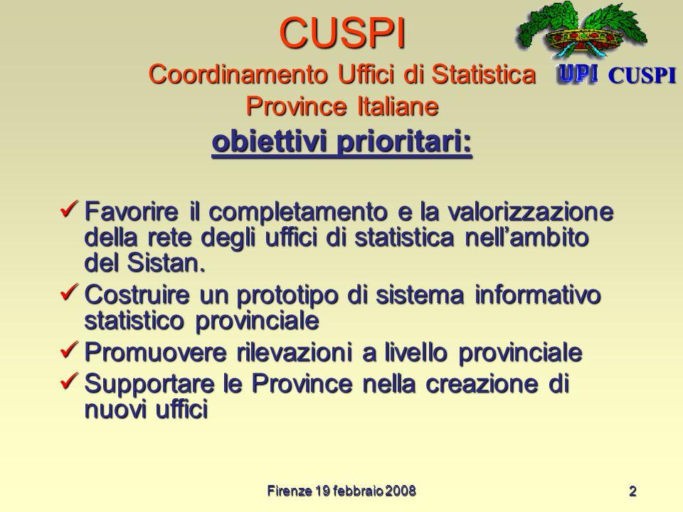 Firenze 19 febbraio 2008 2 CUSPI Coordinamento Uffici di Statistica Province Italiane obiettivi prioritari: Favorire il completamento e la valorizzazione della rete degli uffici di statistica nellambito del Sistan.
