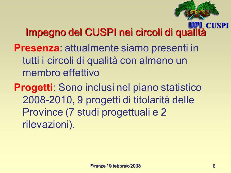 Firenze 19 febbraio 2008 6 Impegno del CUSPI nei circoli di qualità Presenza: attualmente siamo presenti in tutti i circoli di qualità con almeno un membro effettivo Progetti: Sono inclusi nel piano statistico 2008-2010, 9 progetti di titolarità delle Province (7 studi progettuali e 2 rilevazioni).