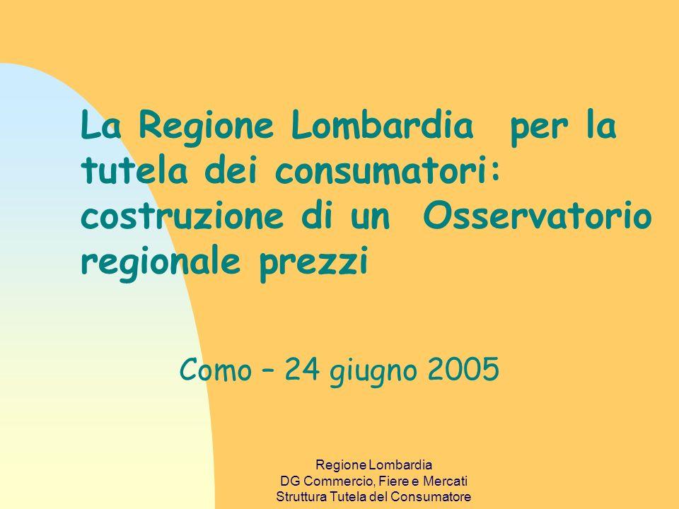 Regione Lombardia DG Commercio, Fiere e Mercati Struttura Tutela del Consumatore La Regione Lombardia per la tutela dei consumatori: costruzione di un Osservatorio regionale prezzi Como – 24 giugno 2005