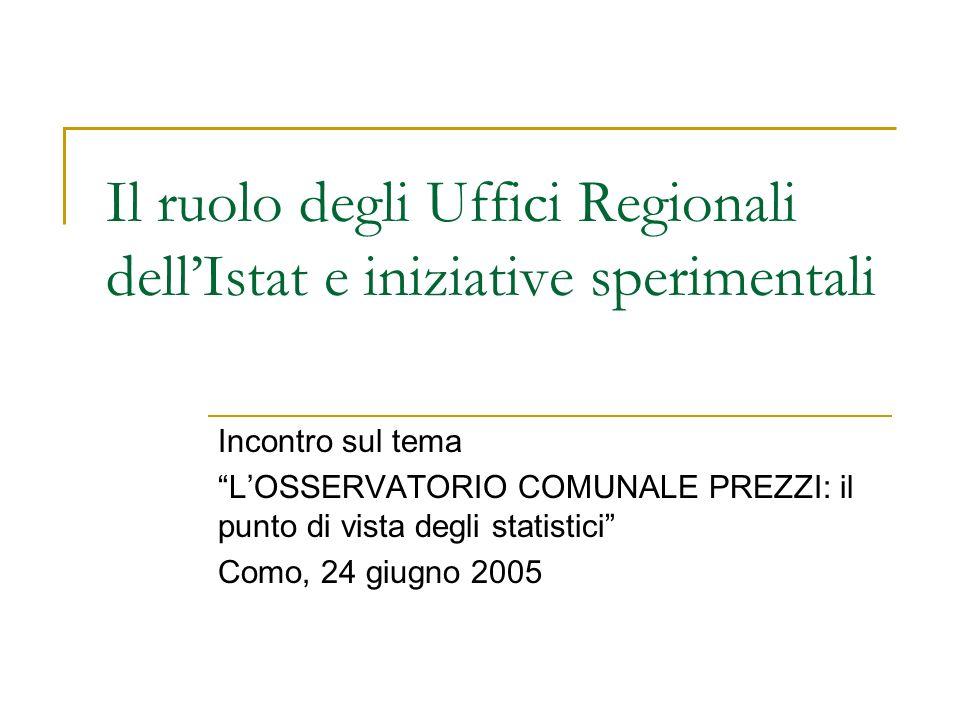 Il ruolo degli Uffici Regionali dellIstat e iniziative sperimentali Incontro sul tema LOSSERVATORIO COMUNALE PREZZI: il punto di vista degli statistic