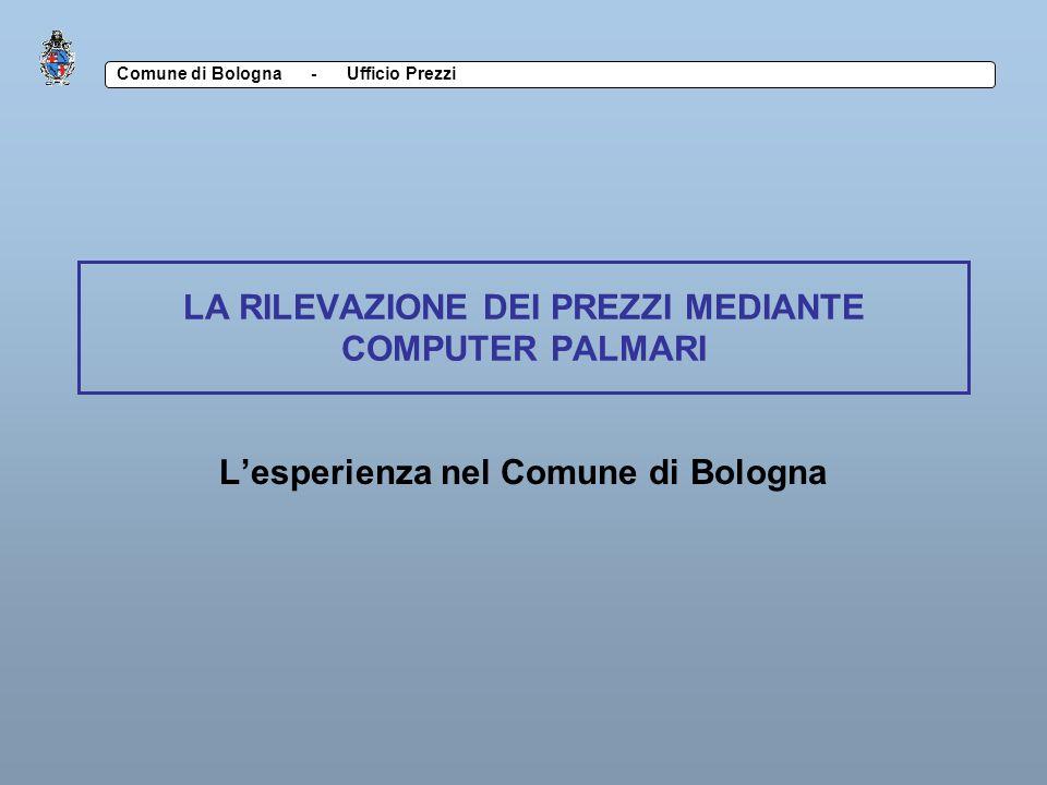 Comune di Bologna - Ufficio Prezzi LA RILEVAZIONE DEI PREZZI MEDIANTE COMPUTER PALMARI Lesperienza nel Comune di Bologna