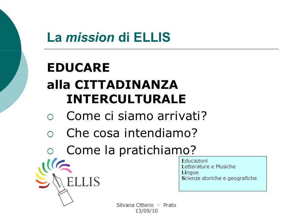 Silvana Citterio - Prato 13/09/10 La mission di ELLIS EDUCARE alla CITTADINANZA INTERCULTURALE Come ci siamo arrivati? Che cosa intendiamo? Come la pr