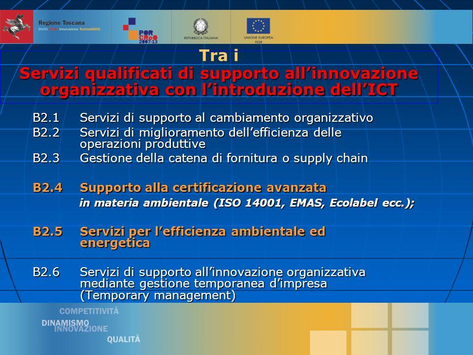 8 B2.1Servizi di supporto al cambiamento organizzativo B2.2 Servizi di miglioramento dellefficienza delle operazioni produttive B2.3 Gestione della catena di fornitura o supply chain B2.4 Supporto alla certificazione avanzata in materia ambientale (ISO 14001, EMAS, Ecolabel ecc.); in materia ambientale (ISO 14001, EMAS, Ecolabel ecc.); B2.5 Servizi per lefficienza ambientale ed energetica B2.6 Servizi di supporto allinnovazione organizzativa mediante gestione temporanea dimpresa (Temporary management) Servizi qualificati di supporto allinnovazione organizzativa con lintroduzione dellICT Tra i Servizi qualificati di supporto allinnovazione organizzativa con lintroduzione dellICT