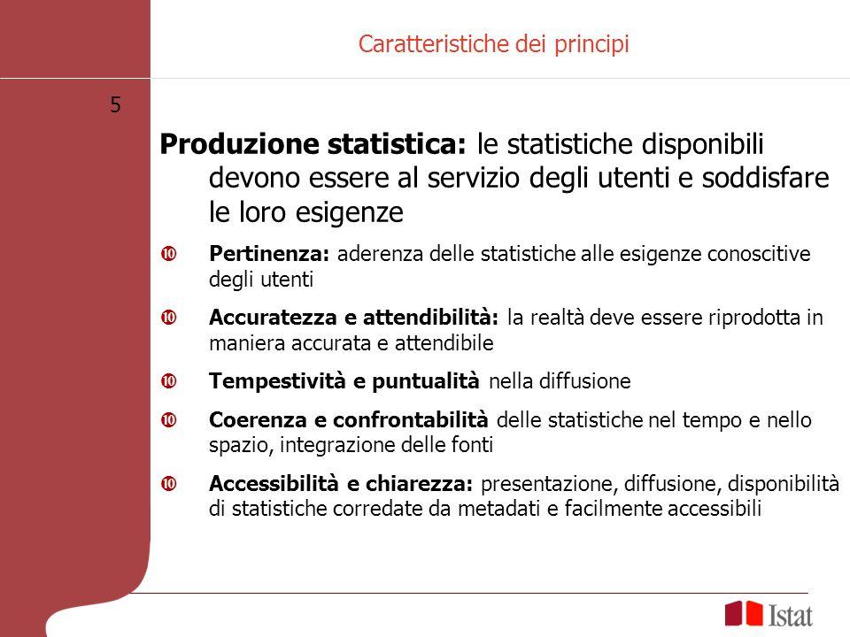 5 Caratteristiche dei principi Produzione statistica: le statistiche disponibili devono essere al servizio degli utenti e soddisfare le loro esigenze